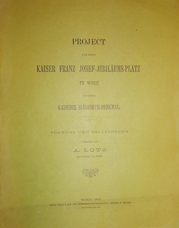 Project für einen Kaiser Franz Josef-Jubiläums-Platz in Wien mit einem Kaiserin Elisabeth-Denkmal. Vorwort und Erläuterungen verfasst von A. Lotz.
