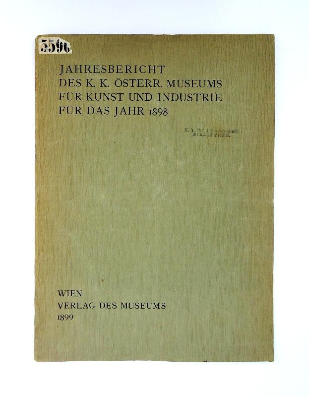 Jahresbericht des k. k. österr. Museums für Kunst und Industrie für das Jahr 1898.