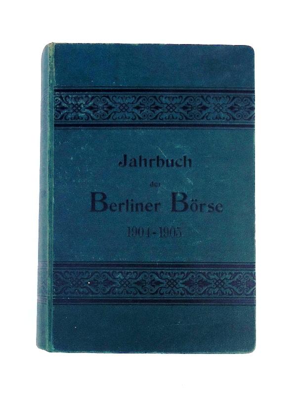 Jahrbuch der Berliner Börse 1904/1905. Ein Nachschlagebuch für Bankiers und Kapitalisten. 26., vollst. umgearb. Aufl.