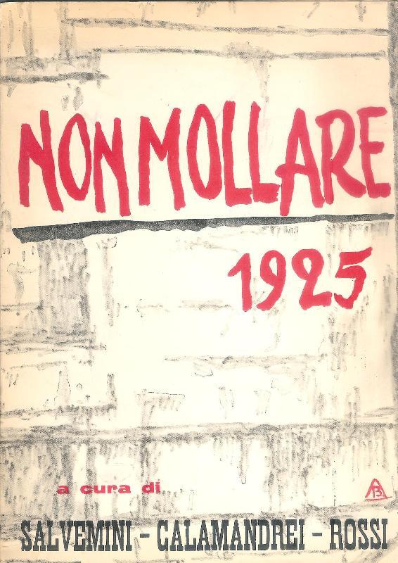 NON MOLLARE (1925). Riproduzione fotografica dei numeri usciti con tre saggi storici di Gaetano Salvemini, Ernesto Rossi, Piero Calamandrei.