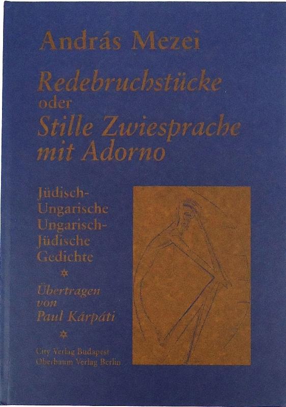 Redebruchstücke oder Stille Zwiesprache mit Adorno. Jüdisch-Ungarische, Ungarisch-Jüdische Gedichte. Übertragen von Paul Karpati.